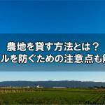 農地を貸す方法とは?トラブルを防ぐための注意点も解説!