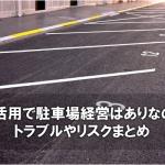 土地活用で駐車場経営はありなのか?トラブルやリスクまとめ