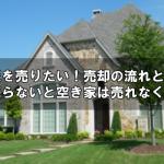 空き家を売りたい!売却の流れと、いま売らないと空き家は売れなくなる?