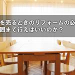 古い家を売るときのリフォームの必要性とどの範囲まで行えばいいのか?