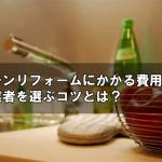 キッチンリフォームにかかる費用とは?安い業者を選ぶコツとは?
