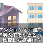 マンションと戸建て、いま購入するならどっち?比較した結果は?