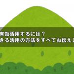 山林を有効活用するには?いまできる活用の方法をすべてお伝えします!