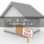 売れやすい「土地」・「家」と売れにくい「土地」・「家」の決定的な違いとは?