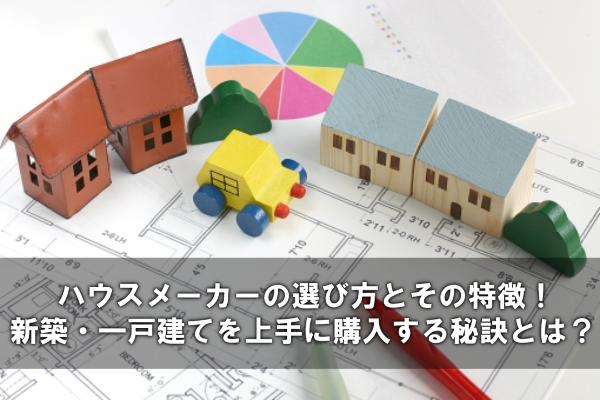 ハウスメーカーの選び方とその特徴!新築・一戸建てを上手に購入する秘訣とは?