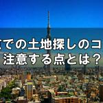 東京での土地探しのコツと注意する点とは?