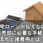 住宅ローンが払えない!任意売却に必要な手続きの流れと諸費用とは?