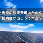 太陽光発電の設置費用はどのくらい?補助金が出るって本当?