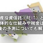 不動産投資信託(REIT)とは?具体的な仕組みや税金は?今後の予測についても解説!