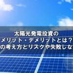 太陽光発電投資のメリット・デメリットとは?利回りの考え方とリスクや失敗しない方法