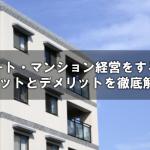 アパート・マンション経営をする際のメリットとデメリットを徹底解説!