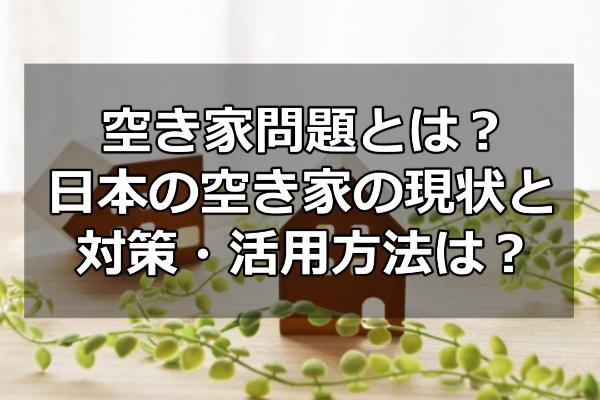空き家問題とは?日本の空き家の現状と対策・活用方法は?
